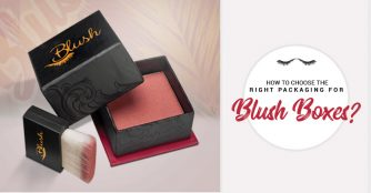 How to Choose the Right Packaging for Blush Boxes?